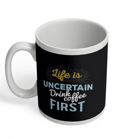 Life is Uncertain Drink Coffee First Coffee Mug Online India