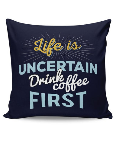 Life is Uncertain Drink Coffee First Cushion Cover Online India