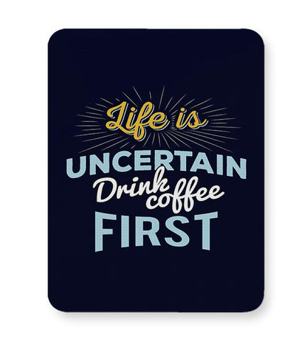 Life is Uncertain Drink Coffee First Mousepad Online India