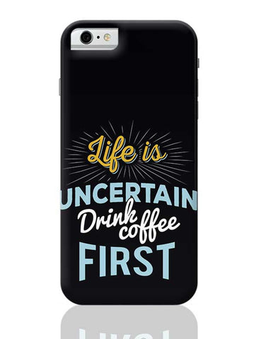 Life is Uncertain Drink Coffee First iPhone 6 / 6S Covers Cases