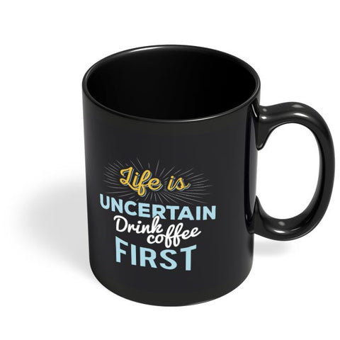 Life is Uncertain Drink Coffee First Black Coffee Mug Online India