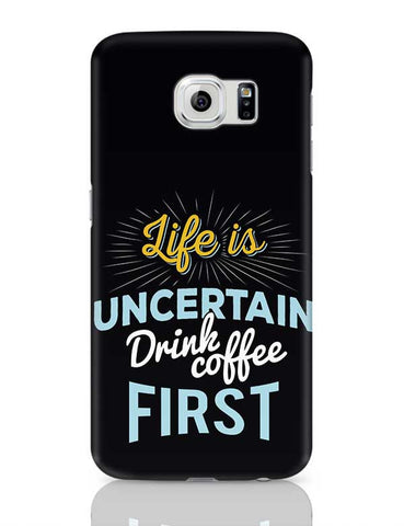 Life is Uncertain Drink Coffee First Samsung Galaxy S6 Covers Cases Online India
