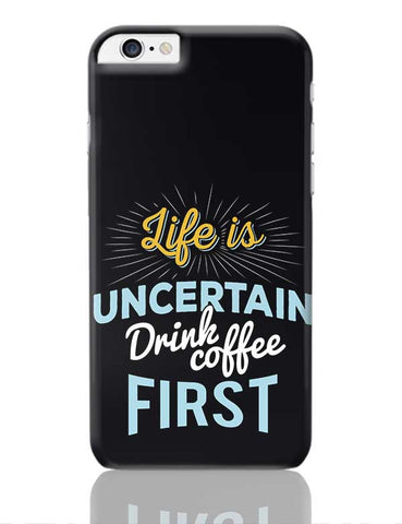 Life is Uncertain Drink Coffee First iPhone 6 Plus / 6S Plus Covers Cases Online India