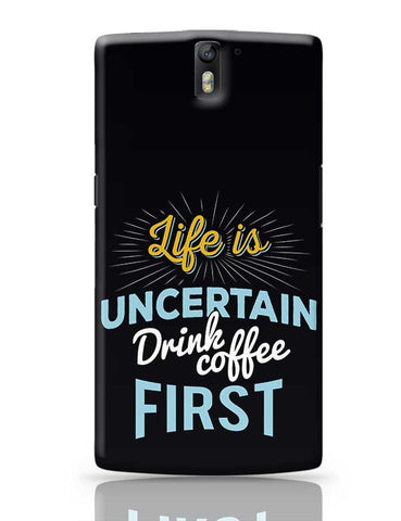 Life is Uncertain Drink Coffee First OnePlus One Covers Cases Online India
