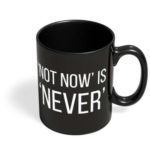 NOT NOW IS NEVER Black Coffee Mug Online India