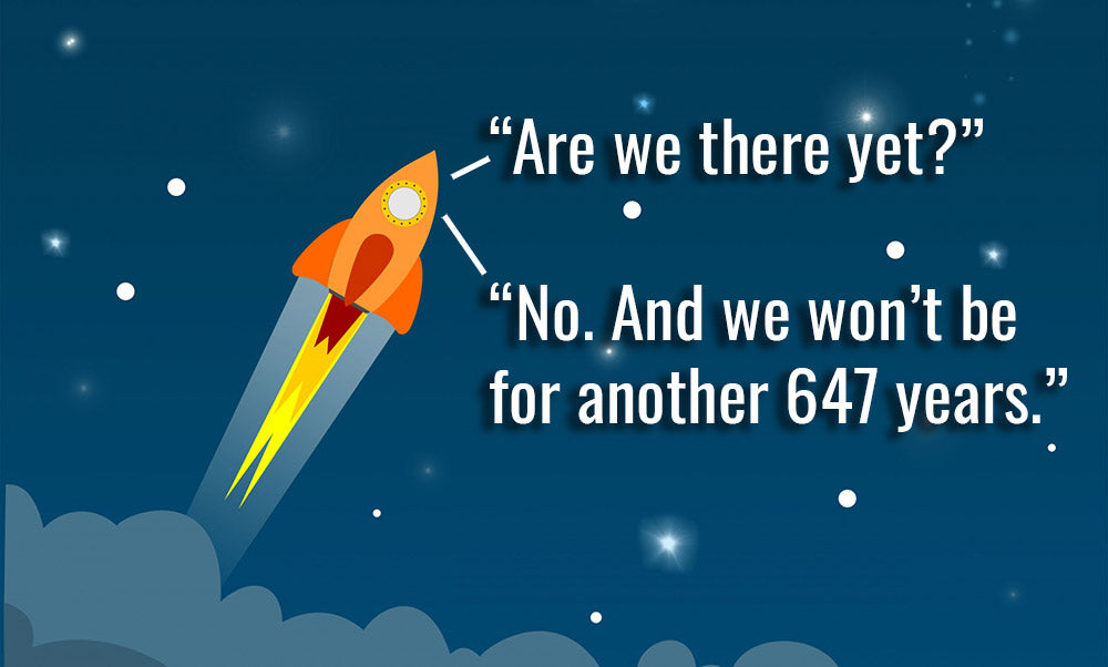 """Person 1, in rocketship: """"Are we there yet?"""", Person 2: """"No. And we won't be for another 647 years."""""""