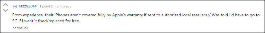"""From experience, their iPhones aren't covered fully by Apple's warranty if sent to authorized local resellers. :/ Was told I'd have to go to SG if I want it fixed/replaced for free."""