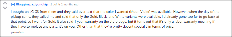 """I bought an LG G3 from them and they said over text that the color I wanted (Moon Violet) was available. However, when the day of the pickup came, they called me and said that only the Gold, Black, and White variants were available. I'd already gone too far to go back at that point, so I went for Gold. It also said 1 year warranty on the store page, but it turns out that it's only a labor warranty meaning if they have to replace any parts, it's on you. Other than that they're pretty decent specially in terms of price."""