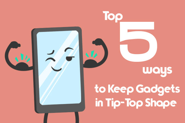 Top 5 Ways to Keep Gadgets in Tip-Top Shape