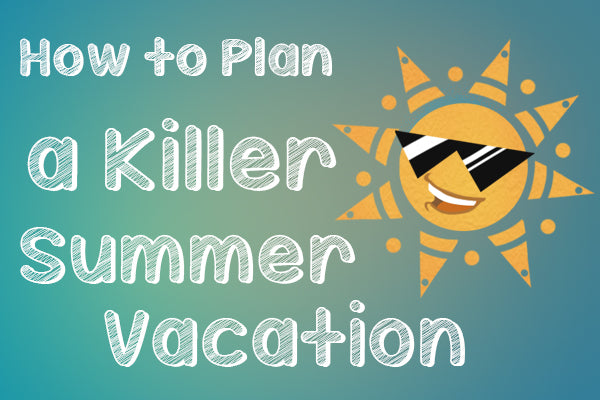 How to Plan a Killer Summer Vacation