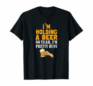 I Am Holding A Beer So Yeah I Am Pretty Busy Beer Lover Men's T-Shirt - Nuu Shirtz