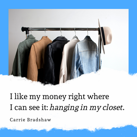 I like my money right where  I can see it: hanging in my closet. Carrie Bradshaw | Ejiji Boutique
