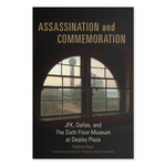 Assassination and Commemoration; JFK, Dallas, and The Sixth Floor Museum at Dealey Plaza