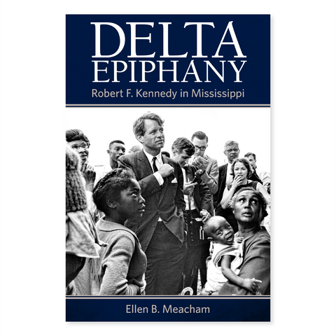 Delta Epiphany: Robert F. Kennedy in Mississippi by Ellen B. Meacham
