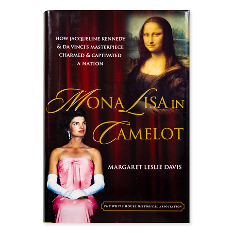 Mona Lisa in Camelot: How Jacqueline Kennedy and DaVinci's Masterpiece Charmed and Captivated a Nation