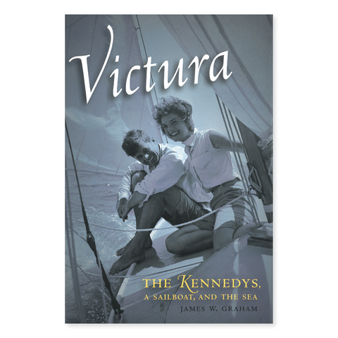 Victura: The Kennedys, a Sailboat, and the Sea by James W. Graham