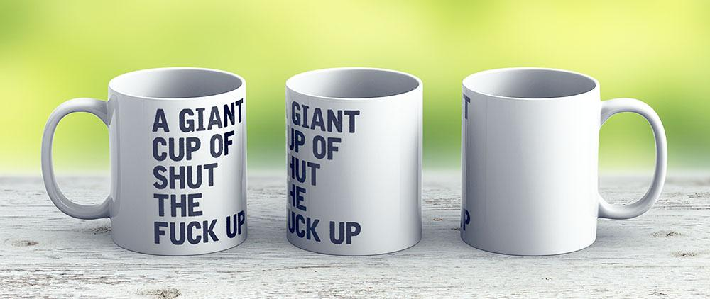 A Giant Cup Of Shut The Fuck Up - Ceramic Coffee Mug - Gift Idea For Family And Friends
