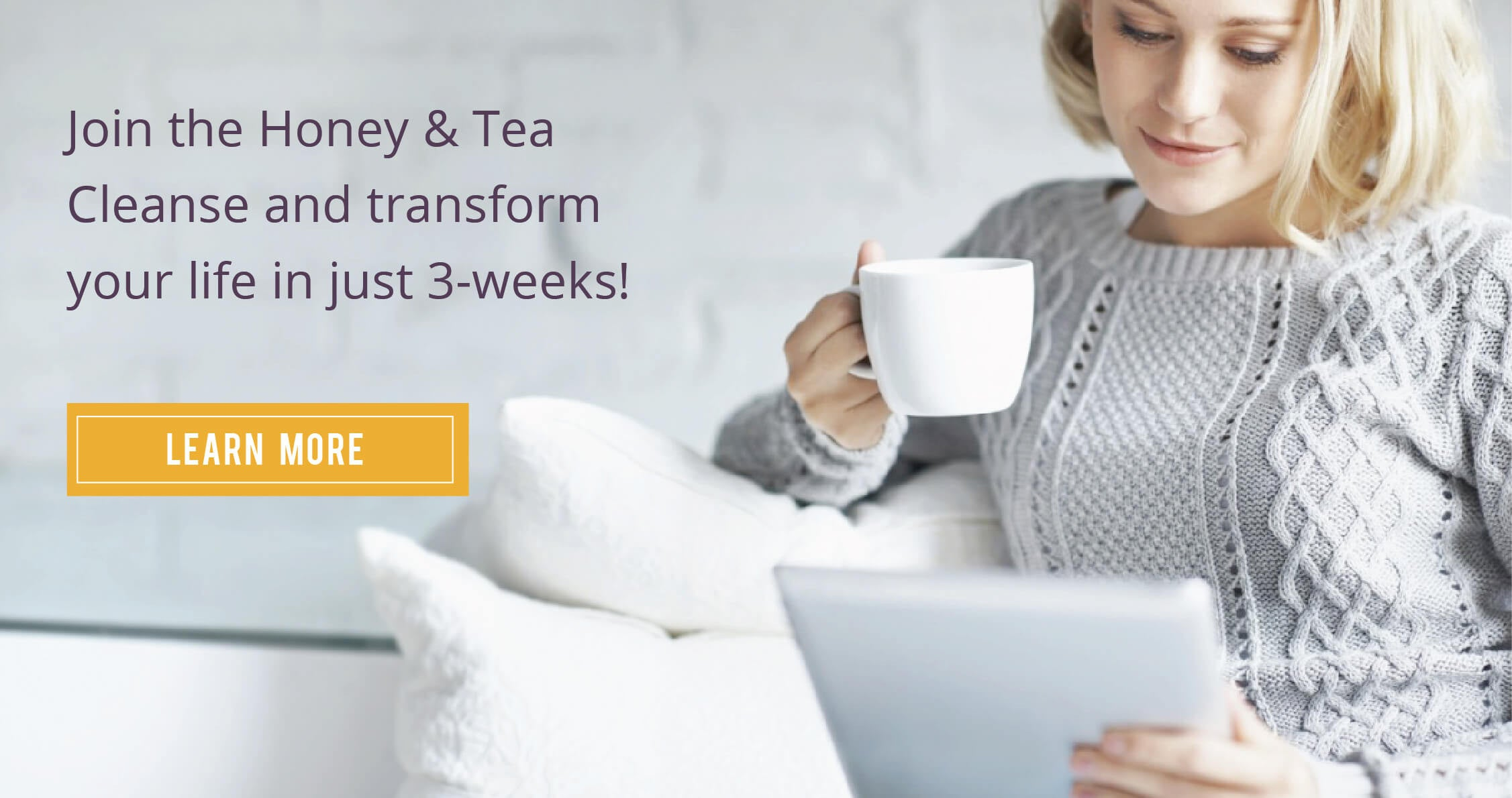 The Honey & Tea Cleanse is a 3-week program, providing direction for a 3-phase lifestyle change.   Part of any successful lifestyle change includes attainable, measurable goals.  Honey & Tea's Cleanse will provide just that through specific direction for manageable adjustments to transform your life in the areas of nutrition, fitness and motivation.