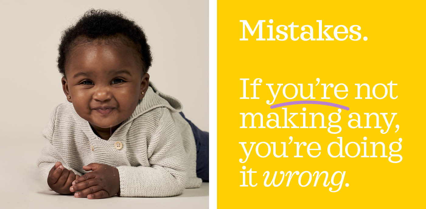 Mistakes. If you are not making any, you are doing it wrong