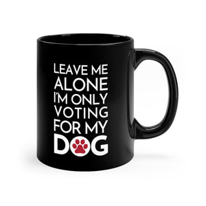 Buy online Premium Quality Leave Me Alone I'm Only Voting For My Dog - Red Paw - Black mug 11oz - Dog Mom Treats