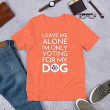 Load image into Gallery viewer, Buy online Premium Quality Leave Me Alone, I'm Only Voting For My Dog - Short-Sleeve Unisex T-Shirt - Dog Mom Treats