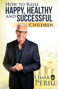 HOW TO RAISE HAPPY, HEALTHY AND SUCCESSFUL CHILDREN by Omar Periu