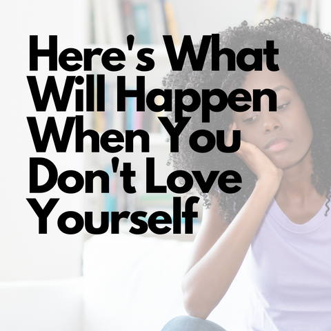 Here's What Will Happen When You Don't Love Yourself