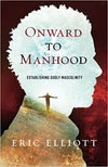ONWARD TO MANHOOD: ESTABLISHING GODLY MASCULINITY
