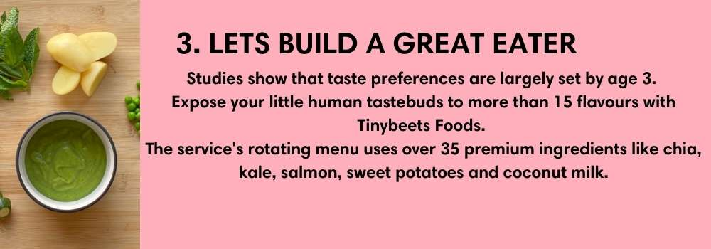 3. LETS BUILD A GREAT EATER. Studies show that taste preferences are largely set by age 3.  Expose your little human tastebuds to more than 15 flavours with Tinybeets Foods.  The service's rotating menu uses over 35 premium ingredients like chia, kale, salmon, sweet potatoes and coconut milk.