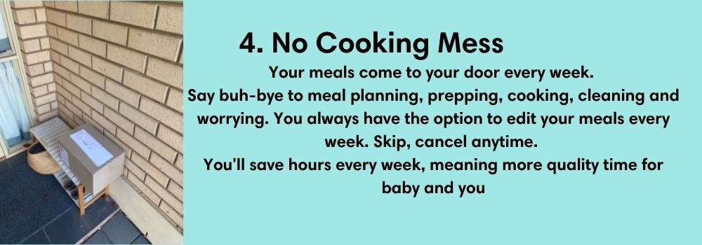 4. No Cooking Mess. Your meals come to your door every week.  Say buh-bye to meal planning, prepping, cooking, cleaning and worrying. You always have the option to edit your meals every week. Skip, cancel anytime.  You'll save hours every week, meaning more quality time for baby and you