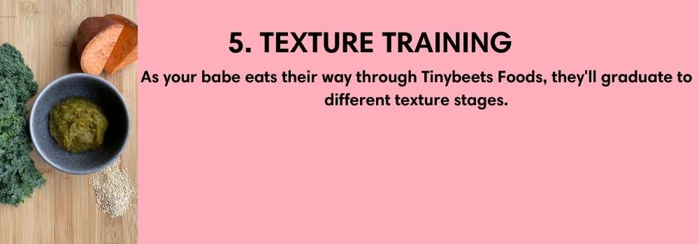 5. TEXTURE TRAINING. As your babe eats their way through Tinybeets Foods, they'll graduate to different texture stages.