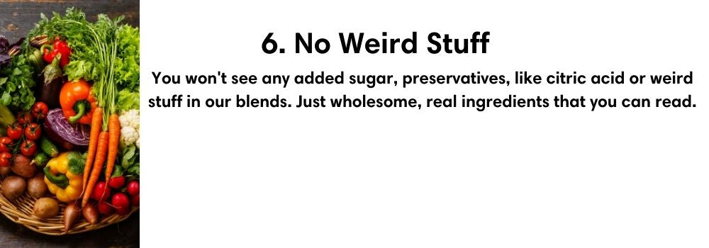 6. No Weird Stuff. You won't see any added sugar, preservatives, like citric acid or weird stuff in our blends. Just wholesome, real ingredients that you can read.