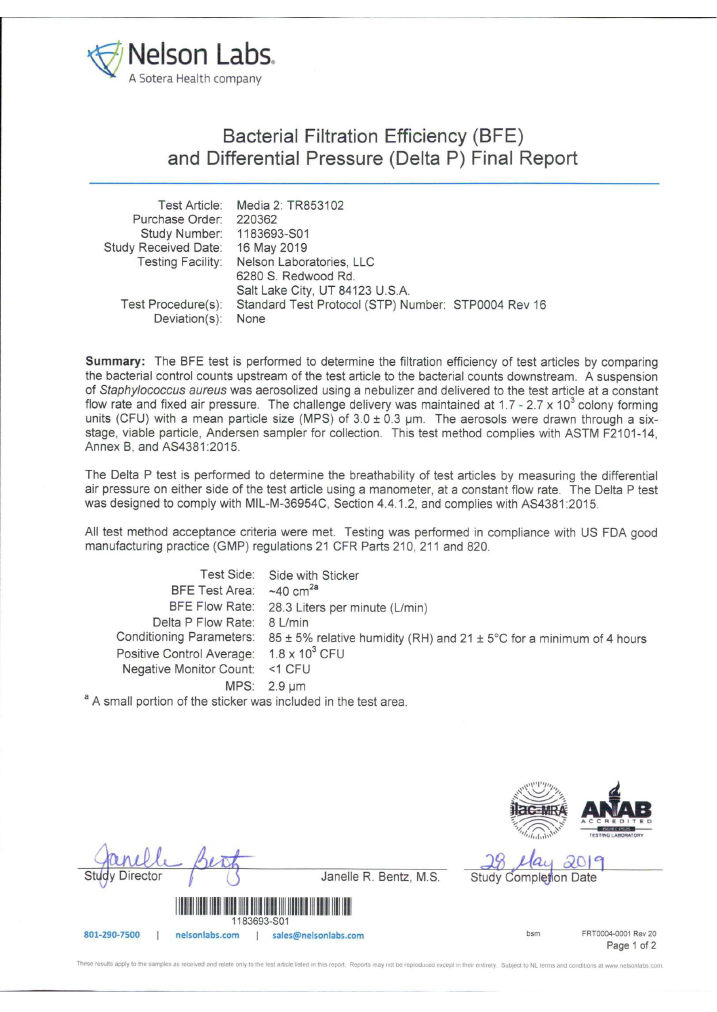 Test Aticle: Media 2; TR853102 Purchase Order: 220362 Study Number: 1183693-S01 Study Received Date: 16 May 2019 Testing Facilty: Nelson Laboratories, LLC, 6280 S. Redwood Rd, Salt Lake City, UT 84123 US A Test Procedure(s): Standard Test Protocol (STP) Number. STP0004 Rev 16 Deviation(s): None  Summary: The BFE test is performed to determine the filtration efficiency of test articles by comparing the bacterial control counts upstream of the test article to the bacterial counts downstream. A suspension of Staphylococcus aureus was aerosolized using a nebulizer and delivered to the test article at a constant flow rate and fixed ai pressure. The challenge delivery was maintained at 1.7 - 2.7 x 10^3 colony forming units (CFU) with a mean particle size (MPS) of 3.0 +- 0.3 μm. The aerosols were drawn through a six- stage, viable particie, Andersen sampler for collection. This test method complies with ASTM F2101-14, Annex B, and AS4381:2015.  The Deita P test is performed to determine the breathability of test articles by measuring the differential air pressure on either side of the test article using a manometer, at a constant flow rate  The Delta P test was designed to comply with MIL-M-36954C, Section 4.4.1.2, and complies with AS4381:2015,  All test method acceptance criteria were met. Testing was performed in compliance with US FDA good manufacturing practice (GMP) regulations 21 CFR Parts 210, 211 and 820.  Test Side:  Side with Sticker BFE Test Area:  ~40 cm^2a BFE Flow Rate:  28.3 Liters per minute (L/min) Delta P Flow Rate: 8 L/min Conditioning Parameters: 85 +- 5% relative humidity (RH) and 21 +- 5°C for a minimum of 4 hours Positive Control Average: 1.8 x 10^3 CFU Negative Monitor Count: <1 CFU MPS: 2.9μm * A small portion of the sticker was included in the test area.  Study Director: Signature of Janelle Bentz Study Completion Date: 28 May 2019 Barcode : 1193693-S01  801-290-7500 | nelsonlabs.com | sales@nelsonlabs.com bsm FRT0004-0001 Rev 20 Page 1 of 2 Thes