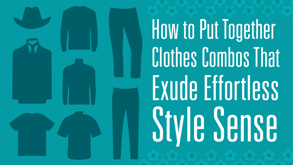 How to Put Together Clothes Combos That Exude Effortless Style Sense