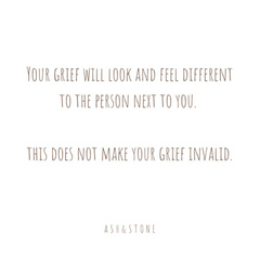 Your grief will look and feel different to the person next to you. This does not make your grief invalid.