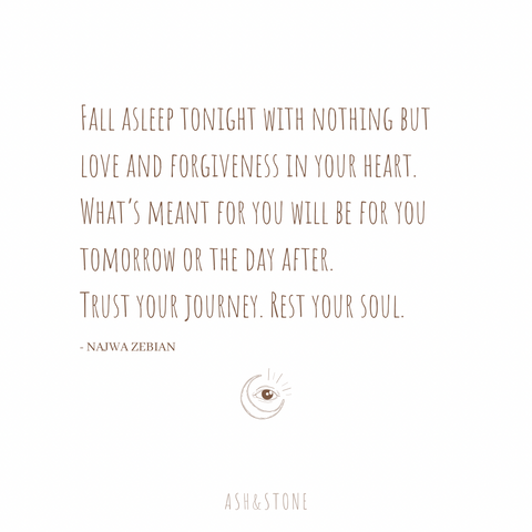 Fall asleep with nothing but love and forgiveness in your heart. What's meant for you will be for you tomorrow or the day after. Trust your journey. Rest your soul.