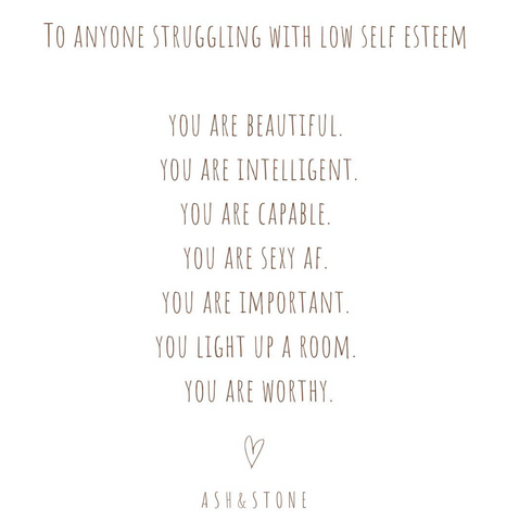 To anyone struggling with low self esteem .. You are beautiful. You are intelligent. You are capable. You are sexy AF. You are important. You light up a room. You are worthy.