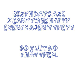 """Birthdays are meant to be happy events aren't they? So just do that then""."