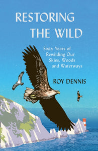 Restoring the Wild : Sixty Years of Rewilding Our Skies, Woods and Waterways-9780008368814