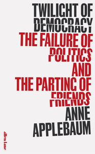 Twilight of Democracy : The Failure of Politics and the Parting of Friends-9780241419717