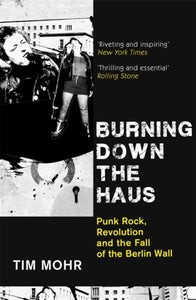 Burning Down The Haus : Punk Rock, Revolution and the Fall of the Berlin Wall-9780349701288