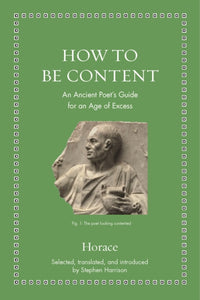How to Be Content : An Ancient Poet's Guide for an Age of Excess-9780691182520