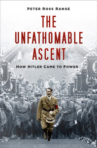 The Unfathomable Ascent : How Hitler Came to Power-9780750995184