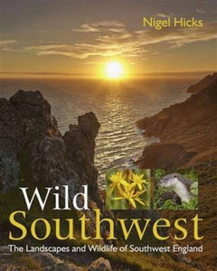 Wild Southwest : The Landscapes and Wildlife of Southwest England-9780992797010