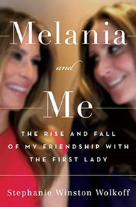 Melania and Me : The Rise and Fall of My Friendship with the First Lady-9781398501218