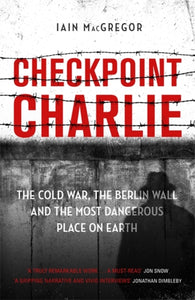 Checkpoint Charlie : The Cold War, the Berlin Wall and the Most Dangerous Place on Earth-9781472130587