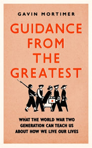 Guidance from the Greatest : What the World War Two generation can teach us about how we live our lives-9781472135124