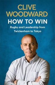 How to Win : Rugby and Leadership from Twickenham to Tokyo-9781529339383