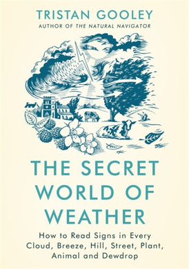 The Secret World of Weather : How to Read Signs in Every Cloud, Breeze, Hill, Street, Plant, Animal, and Dewdrop-9781529339550