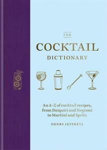 The Cocktail Dictionary : An A-Z of cocktail recipes, from Daiquiri and Negroni to Martini and Spritz-9781784726294